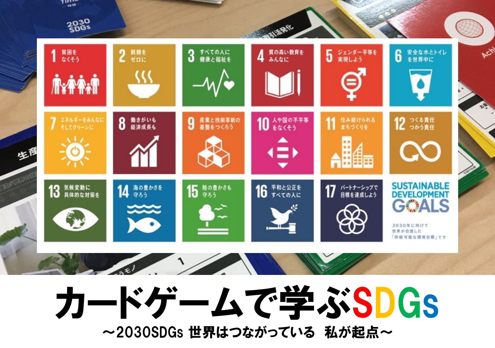 カードゲームで学ぶSDGs ~2030SDGs 世界はつながっている 私が起点~