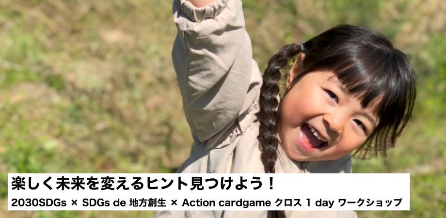 楽しく未来を変えるヒント見つけよう!2030SDGs × SDGs de 地方創生 × Action cardgame クロス 1 day ワークショップ
