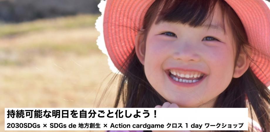 持続可能な明日を自分ごと化しよう! 2030SDGs × SDGs de 地方創生 × Action cardgame クロス 1 day ワークショップ