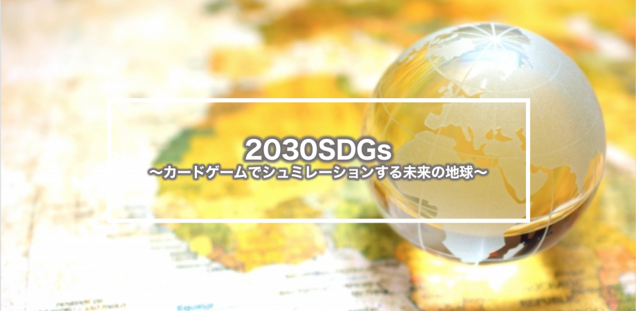 【2/28 名古屋開催】2030SDGs 〜カードゲームでシュミレーションする未来の地球〜